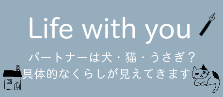 Life with you パートナーは犬・猫・うさぎ?